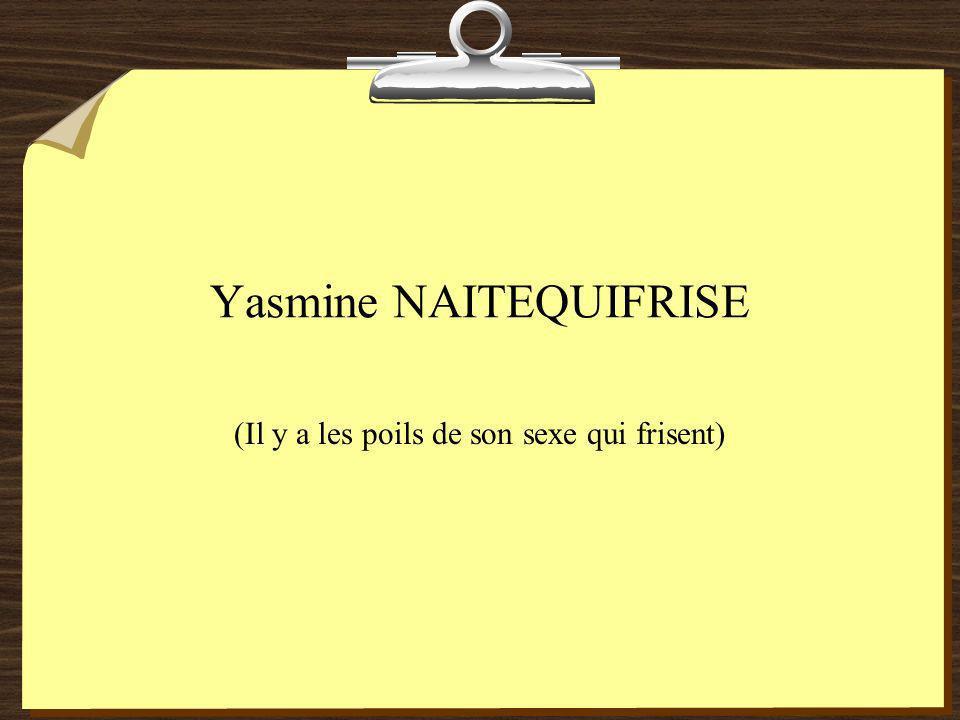 Yasmine NAITEQUIFRISE (Il y a les poils de son sexe qui frisent)