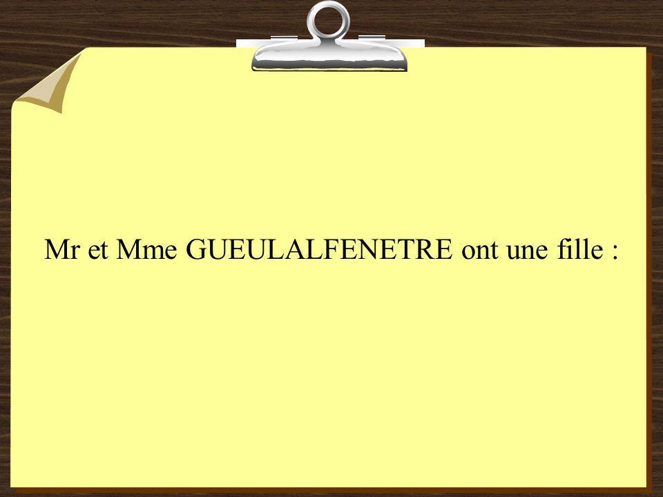 Mr et Mme GUEULALFENETRE ont une fille :