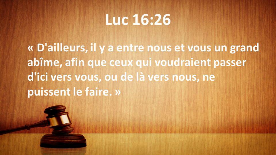 Luc 16:26 « D'ailleurs, il y a entre nous et vous un grand abîme, afin que ceux qui voudraient passer d'ici vers vous, ou de là vers nous, ne puissent