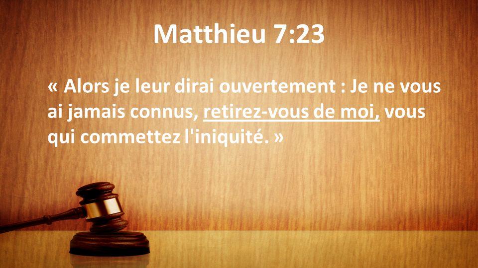 Matthieu 7:23 « Alors je leur dirai ouvertement : Je ne vous ai jamais connus, retirez-vous de moi, vous qui commettez l'iniquité. »