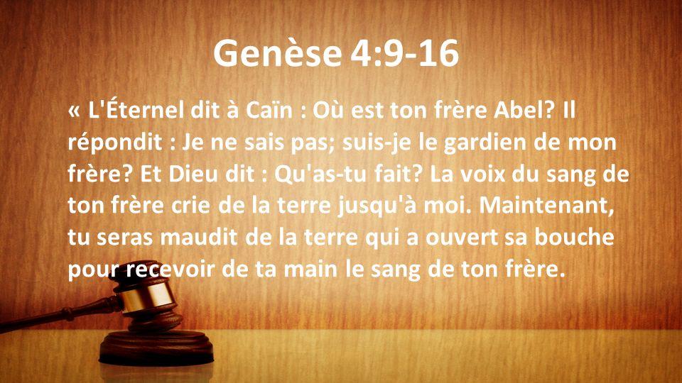 Genèse 4:9-16 « L'Éternel dit à Caïn : Où est ton frère Abel? Il répondit : Je ne sais pas; suis-je le gardien de mon frère? Et Dieu dit : Qu'as-tu fa
