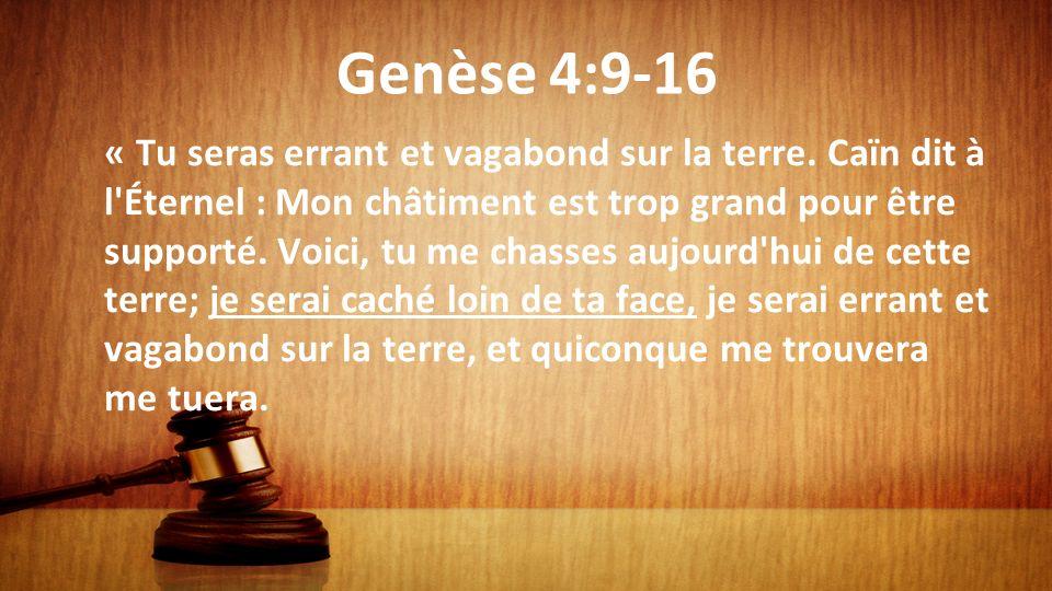 Genèse 4:9-16 « Tu seras errant et vagabond sur la terre. Caïn dit à l'Éternel : Mon châtiment est trop grand pour être supporté. Voici, tu me chasses