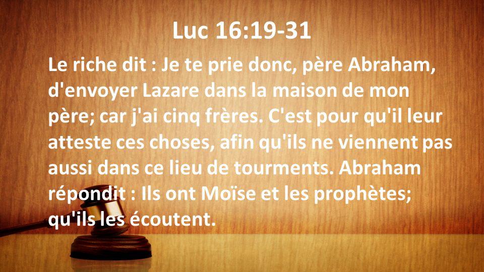 Luc 16:19-31 Le riche dit : Je te prie donc, père Abraham, d'envoyer Lazare dans la maison de mon père; car j'ai cinq frères. C'est pour qu'il leur at