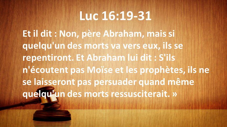 Luc 16:19-31 Et il dit : Non, père Abraham, mais si quelqu'un des morts va vers eux, ils se repentiront. Et Abraham lui dit : S'ils n'écoutent pas Moï