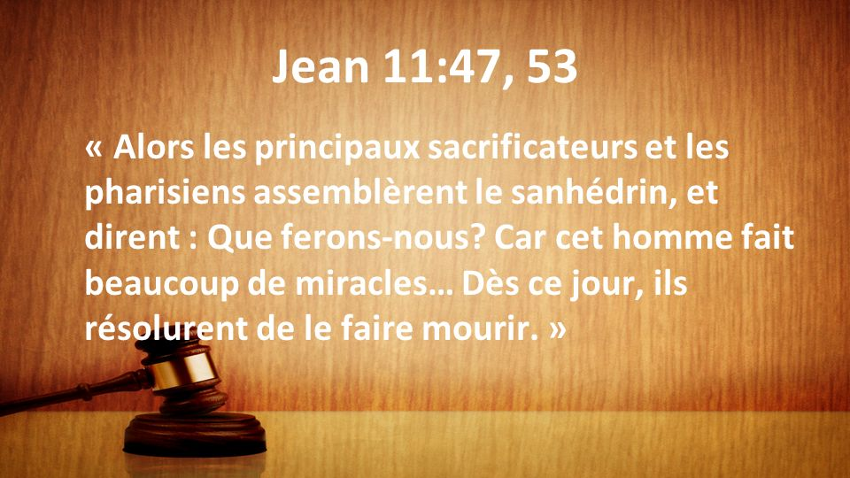 Jean 11:47, 53 « Alors les principaux sacrificateurs et les pharisiens assemblèrent le sanhédrin, et dirent : Que ferons-nous? Car cet homme fait beau