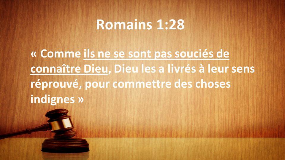 Romains 1:28 « Comme ils ne se sont pas souciés de connaître Dieu, Dieu les a livrés à leur sens réprouvé, pour commettre des choses indignes »