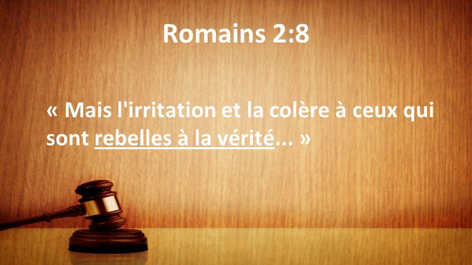 Romains 2:8 « Mais l'irritation et la colère à ceux qui sont rebelles à la vérité... »