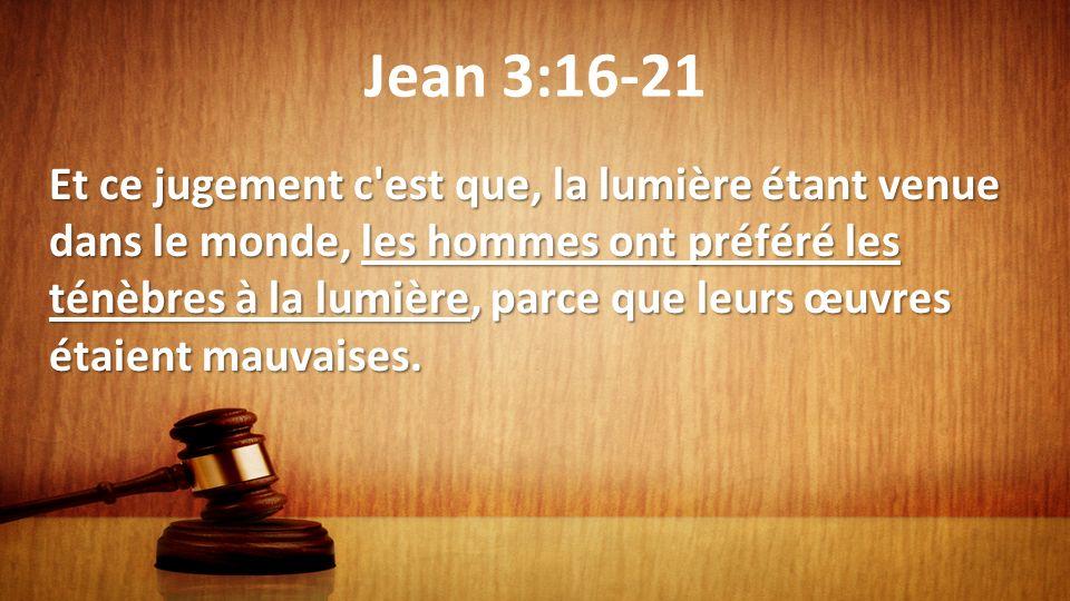 Jean 3:16-21 Et ce jugement c'est que, la lumière étant venue dans le monde, les hommes ont préféré les ténèbres à la lumière, parce que leurs œuvres