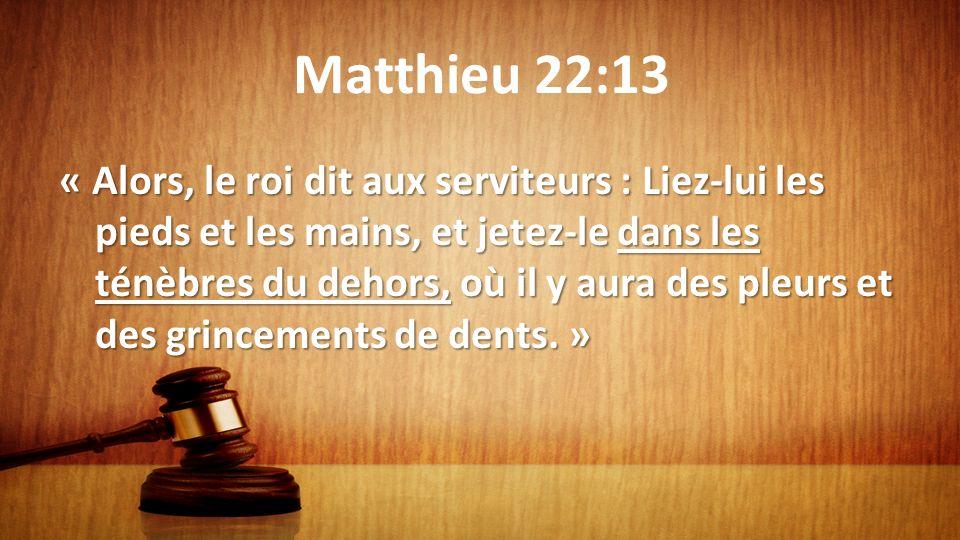 Matthieu 22:13 « Alors, le roi dit aux serviteurs : Liez-lui les pieds et les mains, et jetez-le dans les ténèbres du dehors, où il y aura des pleurs