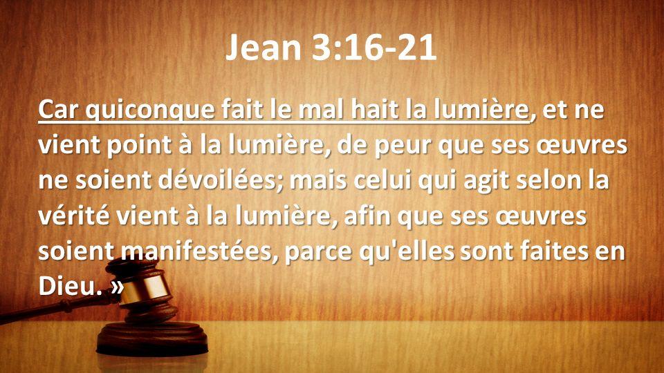 Jean 3:16-21 Car quiconque fait le mal hait la lumière, et ne vient point à la lumière, de peur que ses œuvres ne soient dévoilées; mais celui qui agi