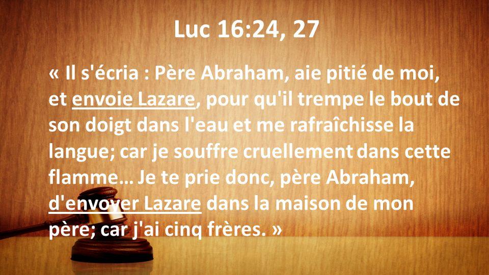 Luc 16:24, 27 « Il s'écria : Père Abraham, aie pitié de moi, et envoie Lazare, pour qu'il trempe le bout de son doigt dans l'eau et me rafraîchisse la