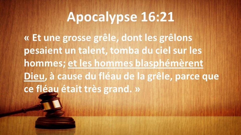 Apocalypse 16:21 « Et une grosse grêle, dont les grêlons pesaient un talent, tomba du ciel sur les hommes; et les hommes blasphémèrent Dieu, à cause d