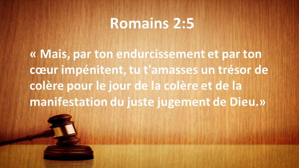 Romains 2:5 « Mais, par ton endurcissement et par ton cœur impénitent, tu t'amasses un trésor de colère pour le jour de la colère et de la manifestati