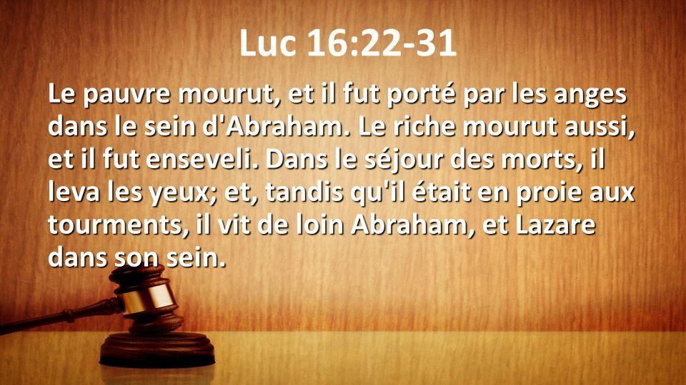Luc 16:22-31 Le pauvre mourut, et il fut porté par les anges dans le sein d'Abraham. Le riche mourut aussi, et il fut enseveli. Dans le séjour des mor