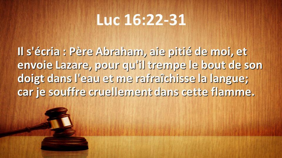 Luc 16:22-31 Il s'écria : Père Abraham, aie pitié de moi, et envoie Lazare, pour qu'il trempe le bout de son doigt dans l'eau et me rafraîchisse la la