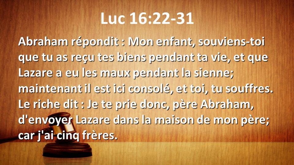 Luc 16:22-31 Abraham répondit : Mon enfant, souviens-toi que tu as reçu tes biens pendant ta vie, et que Lazare a eu les maux pendant la sienne; maint