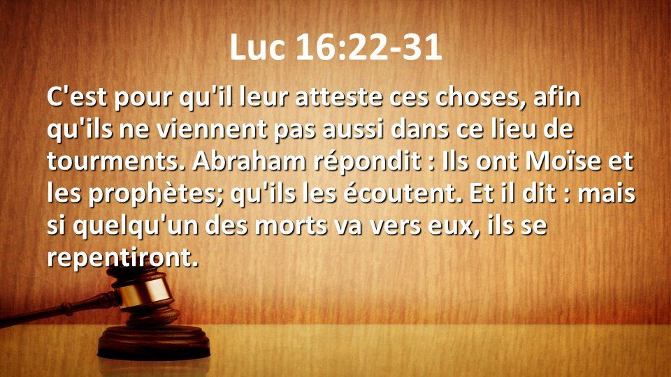 Luc 16:22-31 C'est pour qu'il leur atteste ces choses, afin qu'ils ne viennent pas aussi dans ce lieu de tourments. Abraham répondit : Ils ont Moïse e