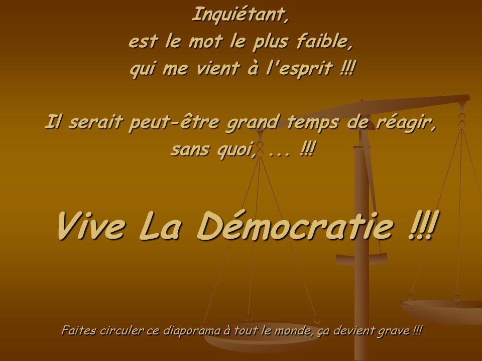 Vive La Démocratie !!. Inquiétant, est le mot le plus faible, qui me vient à l esprit !!.