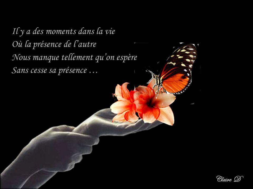 Il y a des moments dans la vie Où la présence de lautre Nous manque tellement quon espère Sans cesse sa présence …
