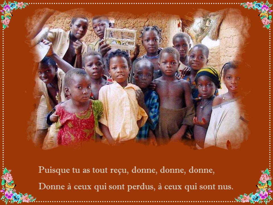 Puisque tu as tout reçu, donne, donne, donne, Donne à ceux qui sont perdus, à ceux qui sont nus.