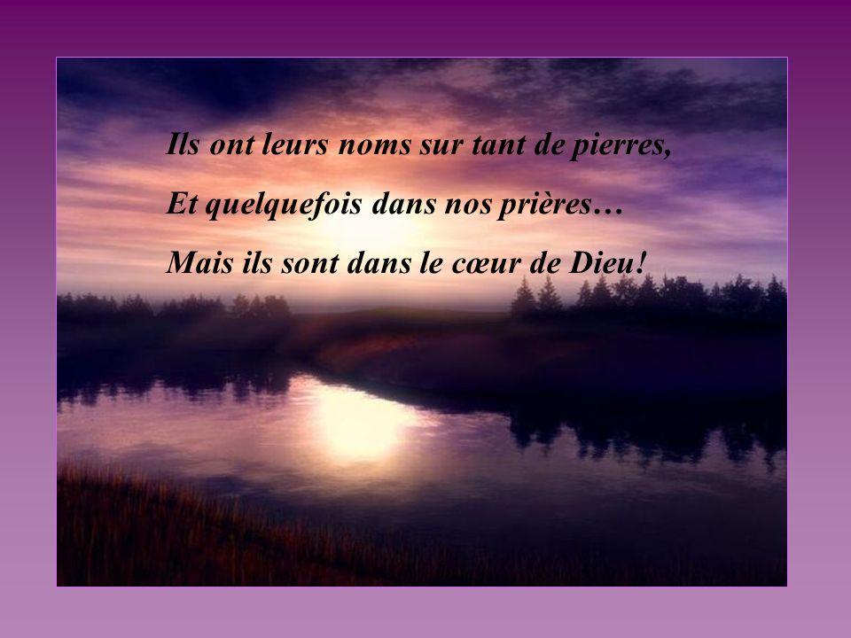 Ils ont leurs noms sur tant de pierres, Et quelquefois dans nos prières… Mais ils sont dans le cœur de Dieu!