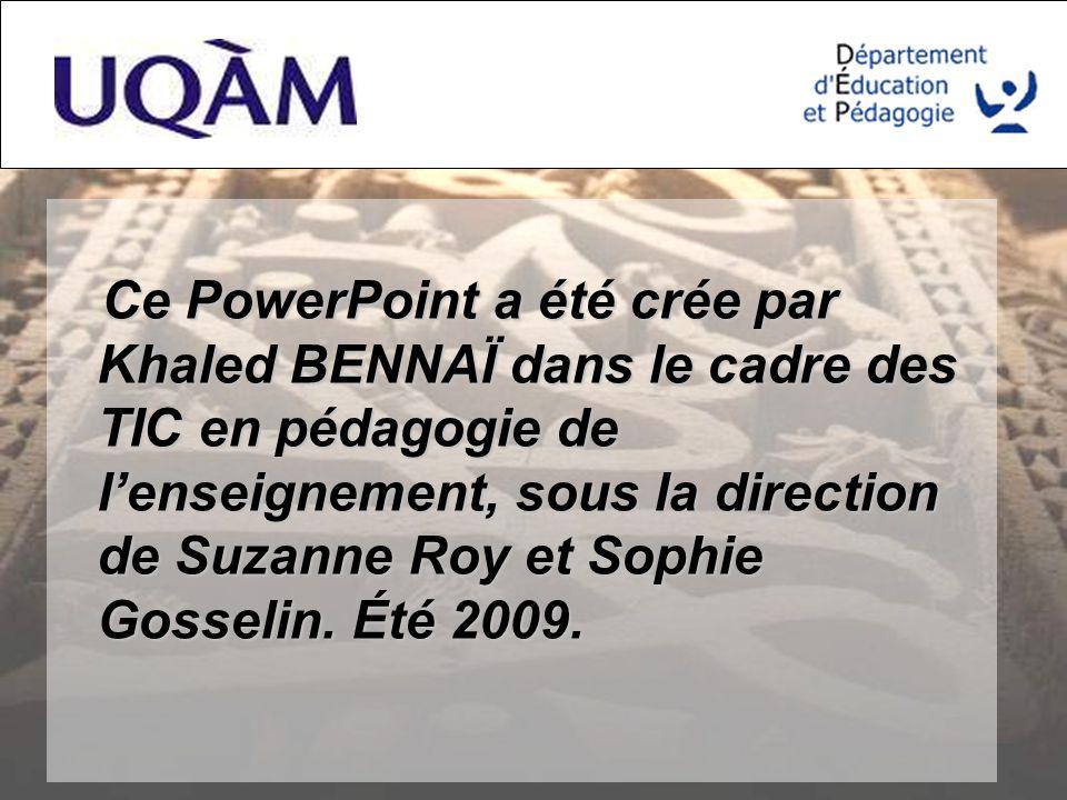 Ce PowerPoint a été crée par Khaled BENNAÏ dans le cadre des TIC en pédagogie de lenseignement, sous la direction de Suzanne Roy et Sophie Gosselin.