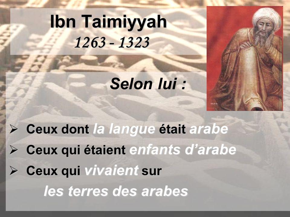 Ibn Taimiyyah 1263 - 1323 Selon lui : Ceux dont la langue était arabe Ceux dont la langue était arabe Ceux qui étaient enfants darabe Ceux qui étaient enfants darabe Ceux qui vivaient sur Ceux qui vivaient sur les terres des arabes les terres des arabes