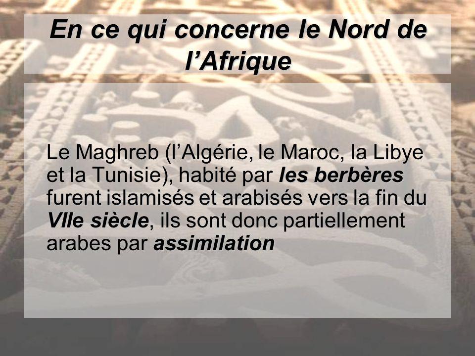 En ce qui concerne le Nord de lAfrique les berbères furent islamisés et arabisés vers la fin du VIIe siècle assimilation Le Maghreb (lAlgérie, le Maroc, la Libye et la Tunisie), habité par les berbères furent islamisés et arabisés vers la fin du VIIe siècle, ils sont donc partiellement arabes par assimilation