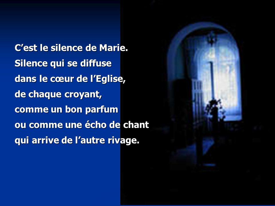 Cest le silence de Marie. Silence qui se diffuse dans le cœur de lEglise, de chaque croyant, comme un bon parfum ou comme une écho de chant qui arrive