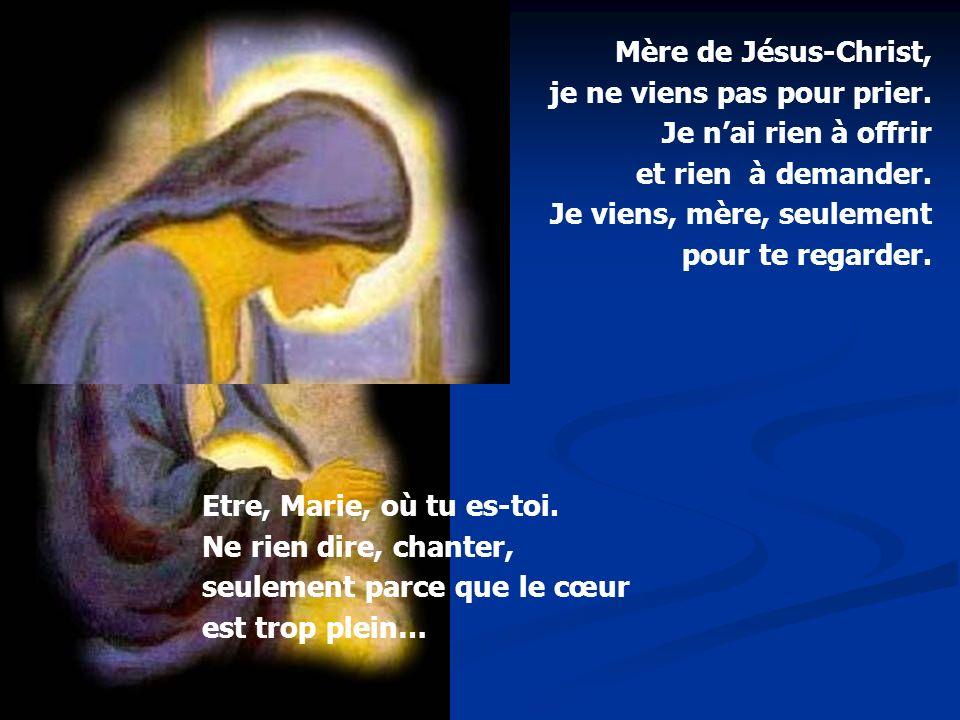 Etre, Marie, où tu es-toi. Ne rien dire, chanter, seulement parce que le cœur est trop plein… Mère de Jésus-Christ, je ne viens pas pour prier. Je nai
