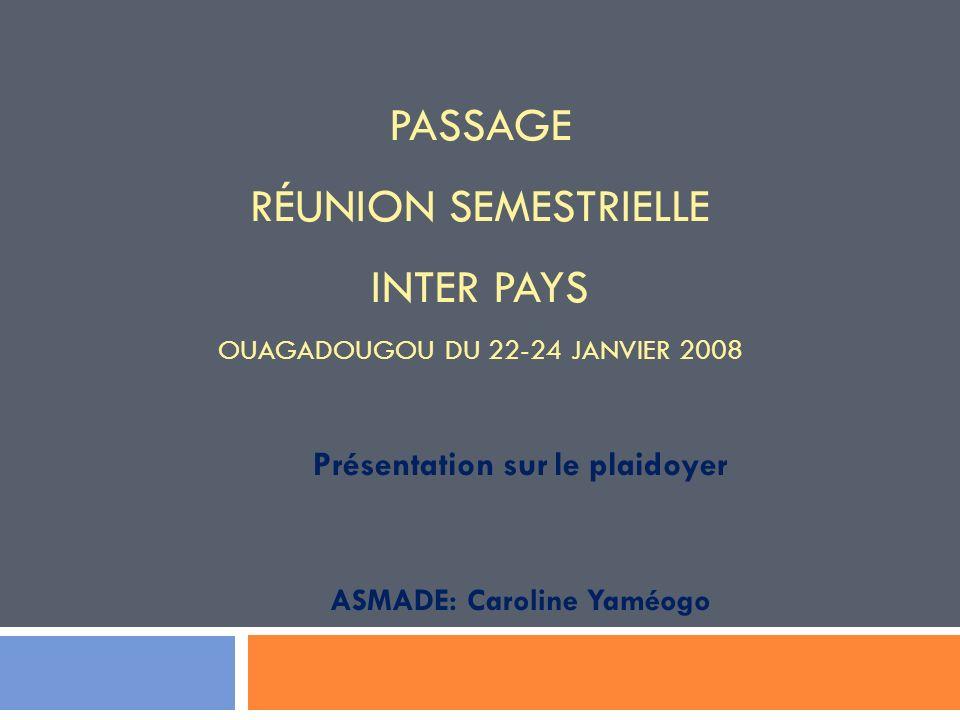 PASSAGE RÉUNION SEMESTRIELLE INTER PAYS OUAGADOUGOU DU 22-24 JANVIER 2008 Présentation sur le plaidoyer ASMADE: Caroline Yaméogo