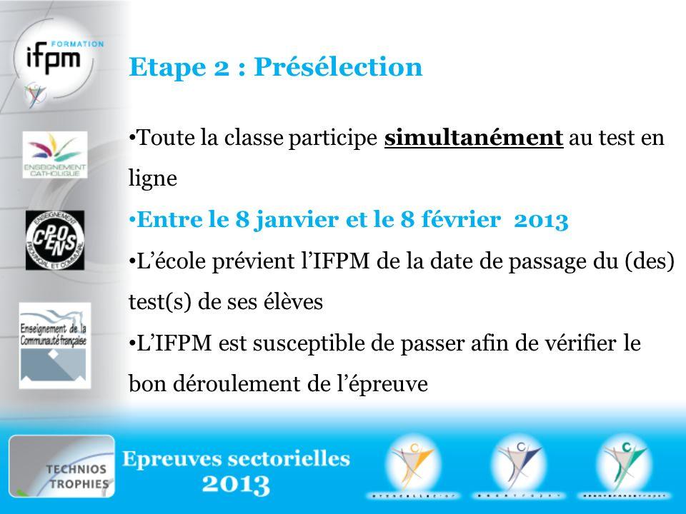 Etape 2 : Présélection Toute la classe participe simultanément au test en ligne Entre le 8 janvier et le 8 février 2013 Lécole prévient lIFPM de la date de passage du (des) test(s) de ses élèves LIFPM est susceptible de passer afin de vérifier le bon déroulement de lépreuve