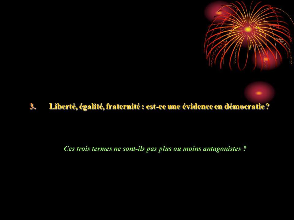 3.Liberté, égalité, fraternité : est-ce une évidence en démocratie ? Ces trois termes ne sont-ils pas plus ou moins antagonistes ?