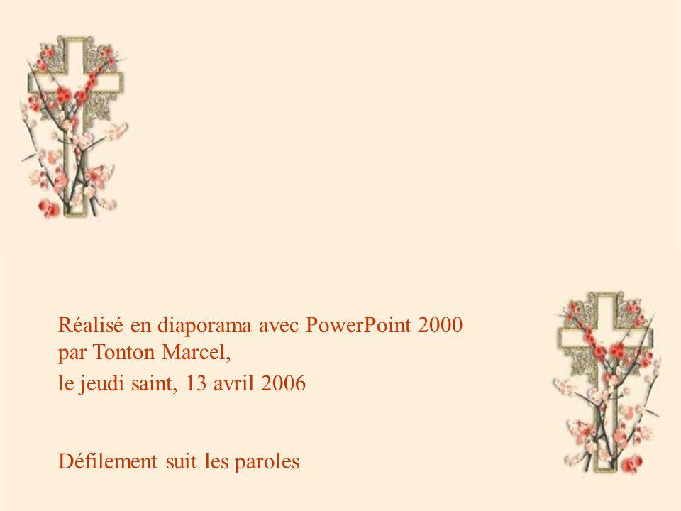 Réalisé en diaporama avec PowerPoint 2000 par Tonton Marcel, le jeudi saint, 13 avril 2006 Défilement suit les paroles