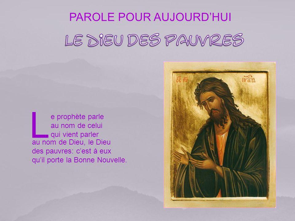 PAROLE POUR AUJOURDHUI L e prophète parle au nom de celui qui vient parler au nom de Dieu, le Dieu des pauvres: cest à eux quil porte la Bonne Nouvelle.