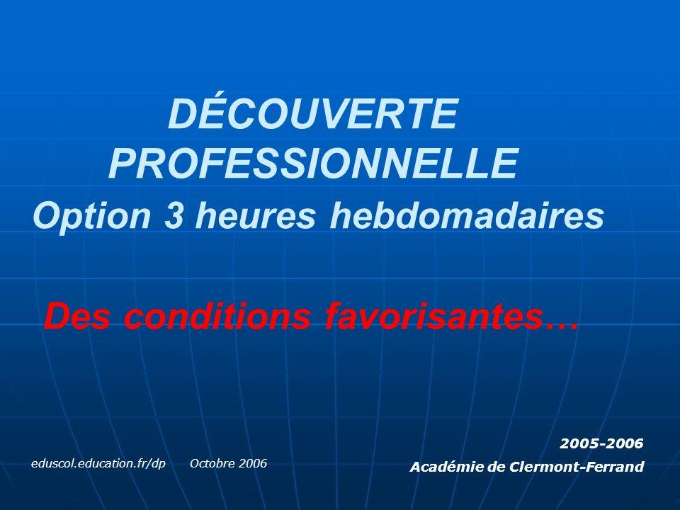 DÉCOUVERTE PROFESSIONNELLE Option 3 heures hebdomadaires Des conditions favorisantes… eduscol.education.fr/dp Octobre 2006 2005-2006 Académie de Clermont-Ferrand
