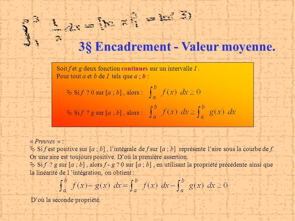 3§ Encadrement - Valeur moyenne. Soit f et g deux fonction continues sur un intervalle I. Pour tout a et b de I tels que a b : Si f 0 sur [a ; b], alo