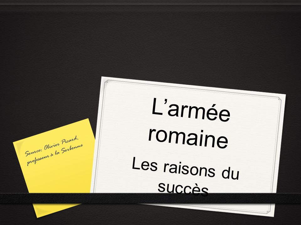 Larmée romaine Les raisons du succès Source: Olivier Picard, professeur à la Sorbonne