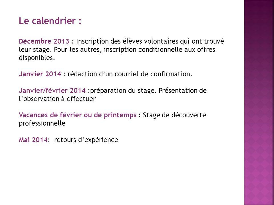 Le calendrier : Décembre 2013 : Inscription des élèves volontaires qui ont trouvé leur stage. Pour les autres, inscription conditionnelle aux offres d