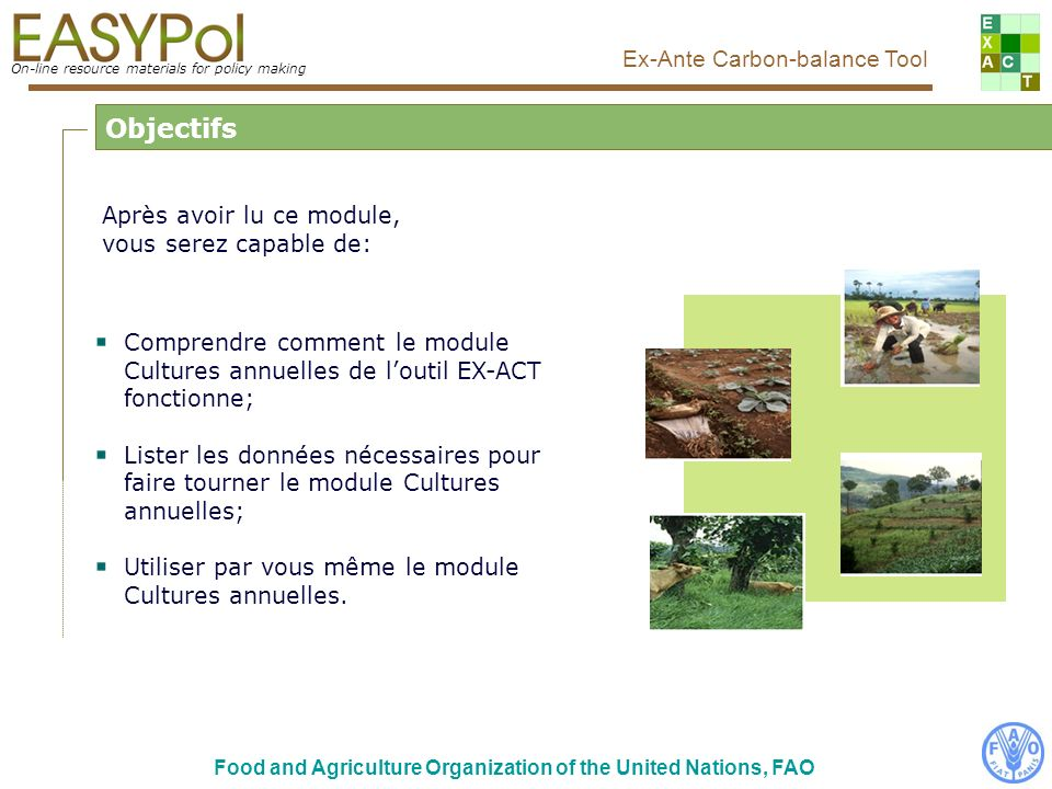 On-line resource materials for policy making Ex-Ante Carbon-balance Tool Food and Agriculture Organization of the United Nations, FAO Vue principale de loutil EX-ACT Cliquer ici pour entrer dans le module Cultures annuelles