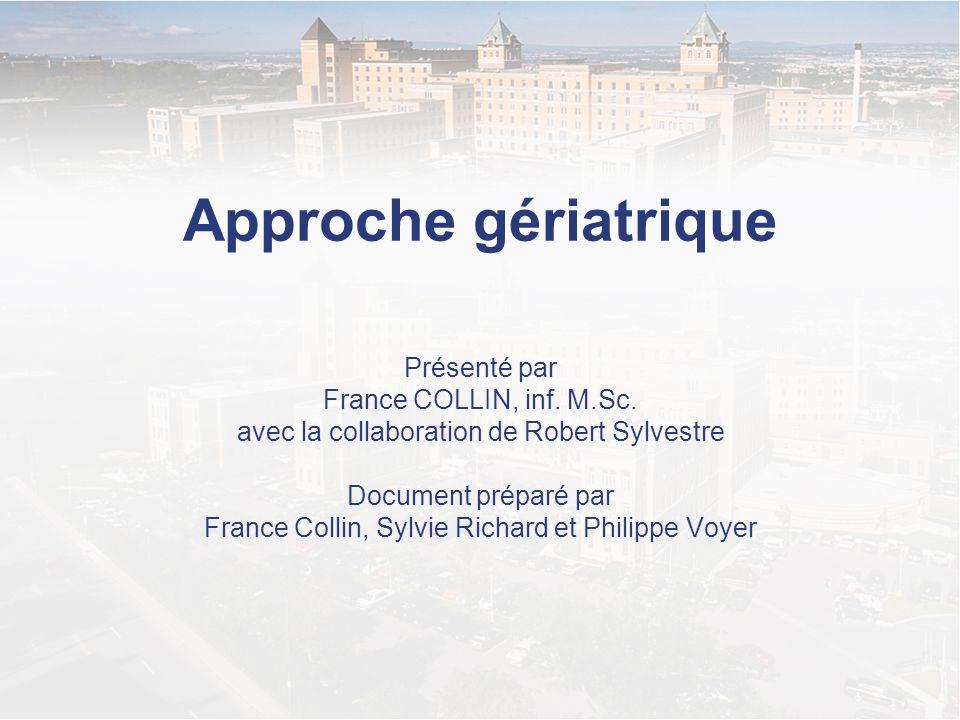 Approche gériatrique Présenté par France COLLIN, inf. M.Sc. avec la collaboration de Robert Sylvestre Document préparé par France Collin, Sylvie Richa