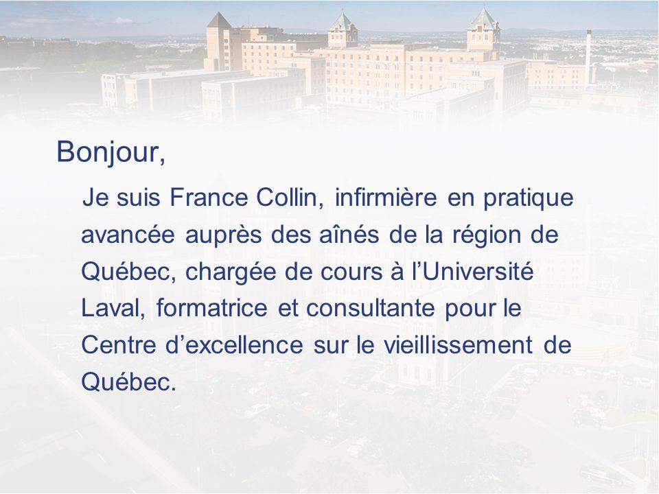 Bonjour, Je suis France Collin, infirmière en pratique avancée auprès des aînés de la région de Québec, chargée de cours à lUniversité Laval, formatri