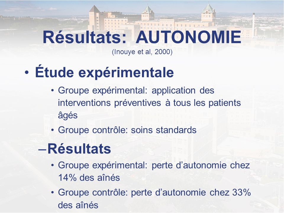 Résultats: AUTONOMIE (Inouye et al, 2000) Étude expérimentale Groupe expérimental: application des interventions préventives à tous les patients âgés