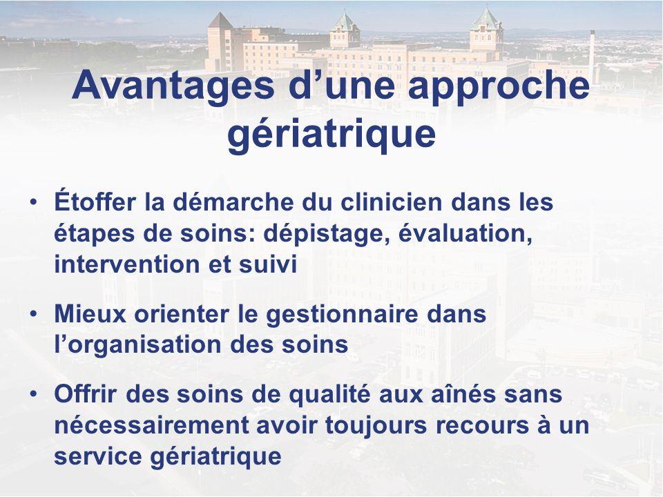 Avantages dune approche gériatrique Étoffer la démarche du clinicien dans les étapes de soins: dépistage, évaluation, intervention et suivi Mieux orie