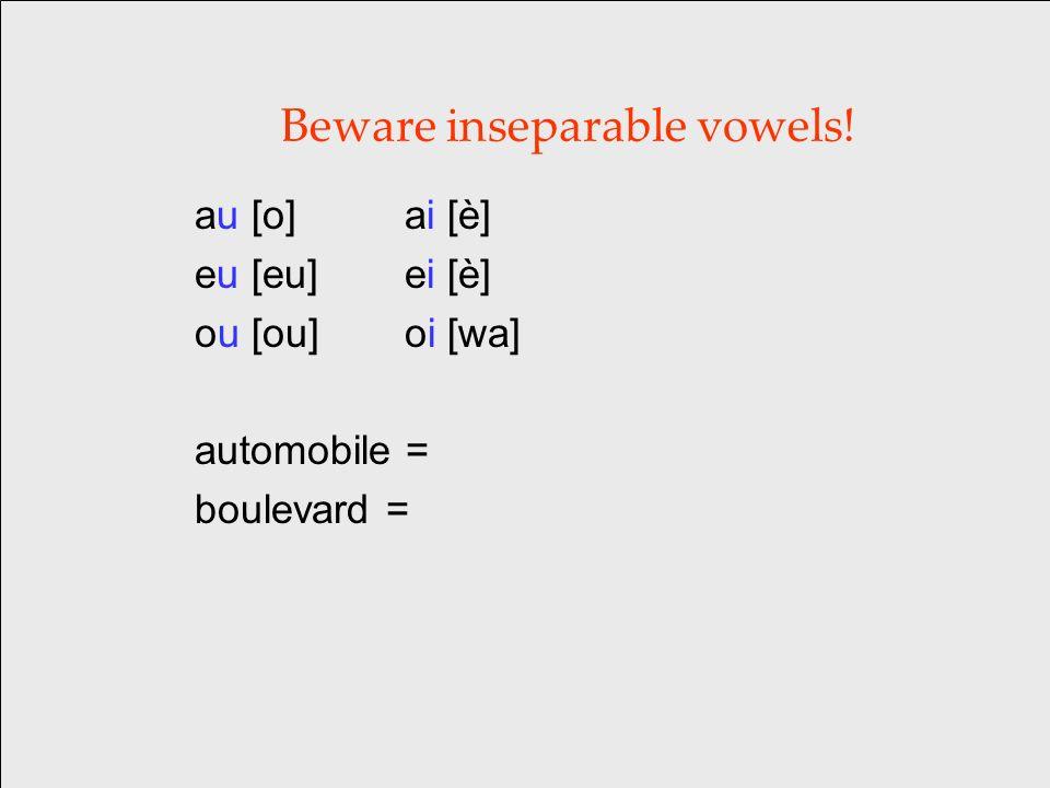 Beware inseparable vowels! au [o] ai [è] eu [eu] ei [è] ou [ou] oi [wa] automobile = boulevard =