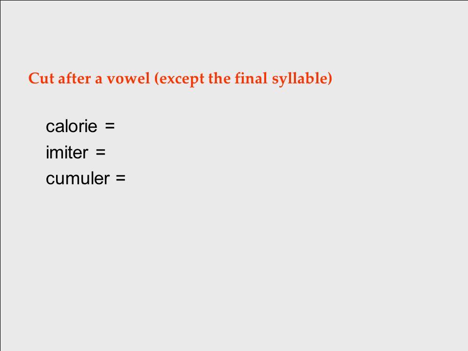 Cut after a vowel (except the final syllable) calorie = ca/lo/rie [ka lo ri] imiter = cumuler =
