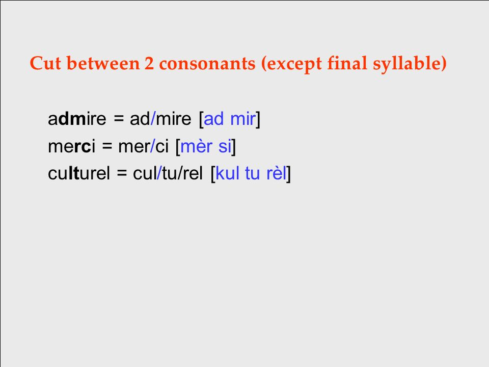 Cut between 2 consonants (except final syllable) admire = ad/mire [ad mir] merci = mer/ci [mèr si] culturel = cul/tu/rel [kul tu rèl]