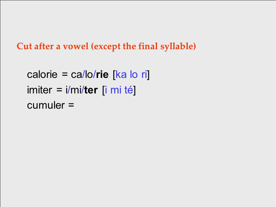 Cut after a vowel (except the final syllable) calorie = ca/lo/rie [ka lo ri] imiter = i/mi/ter [i mi té] cumuler =