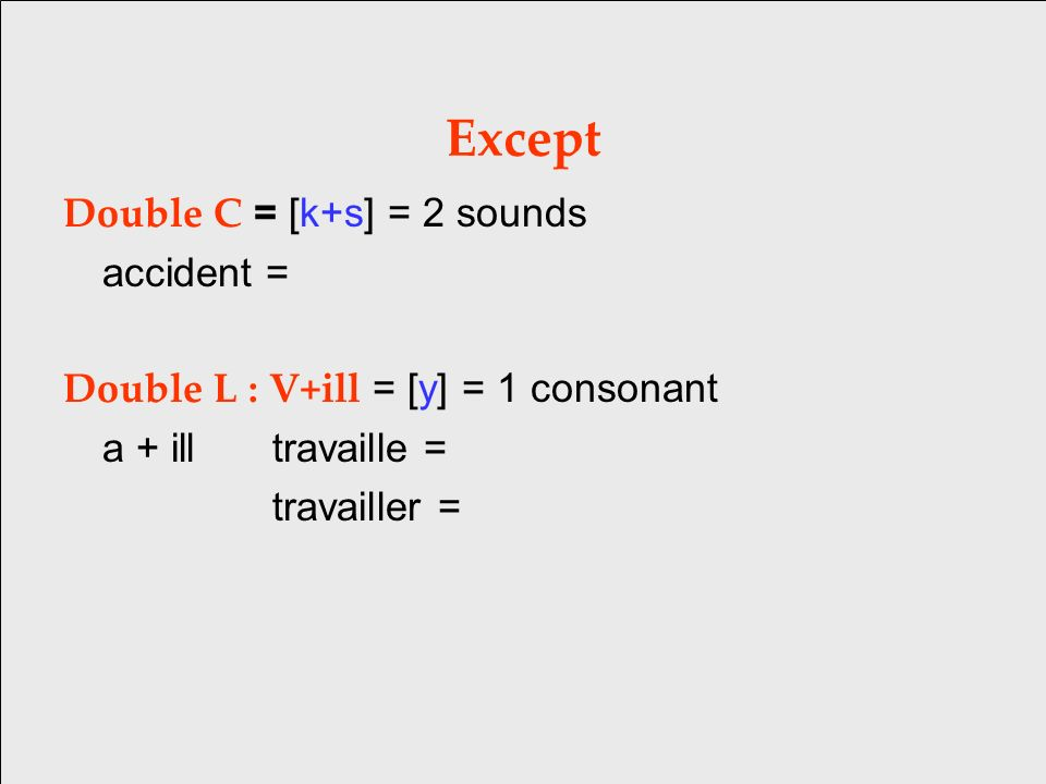 Except Double C = [k+s] = 2 sounds accident = Double L : V+ill = [y] = 1 consonant a + illtravaille = travailler =