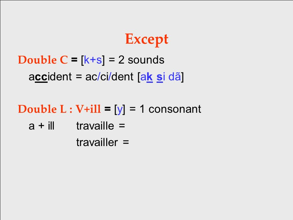 Except Double C = [k+s] = 2 sounds accident = ac/ci/dent [ak si dã] Double L : V+ill = [y] = 1 consonant a + illtravaille = travailler =